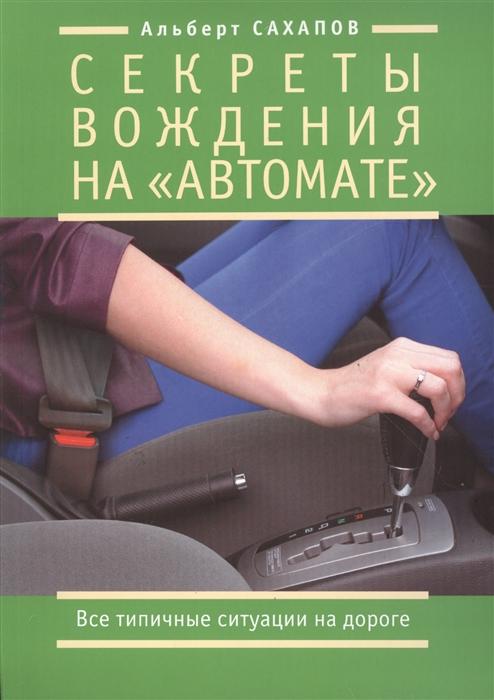 Сахапов А. Секреты вождения на автомате Все типичные ситуации на дороге