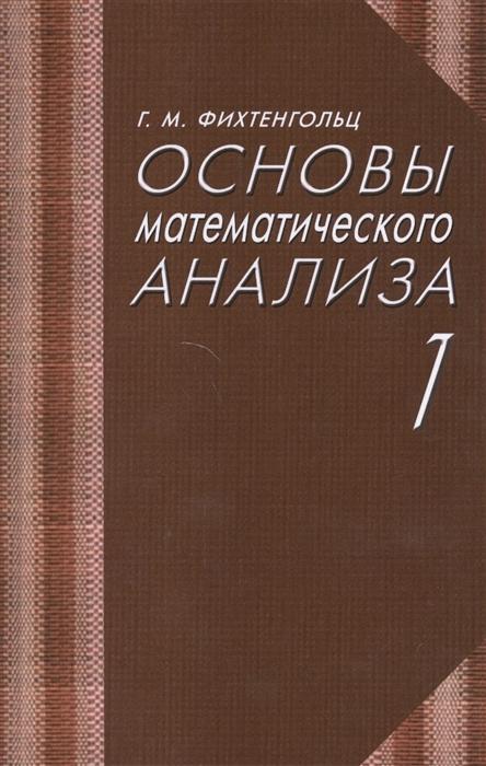 Фихтенгольц Г. Основы математического анализа Учебник Часть 1 основы математического анализа учебник часть 2 9 е изд стер