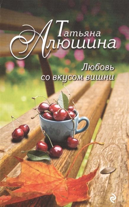 Алюшина Т. Любовь со вкусом вишни алюшина т любовь со вкусом вишни