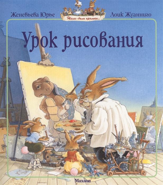 Юрье Ж., Жуанниго Л. Урок рисования Сказочная история юрье ж жуанниго л большая книга кроличьих историй