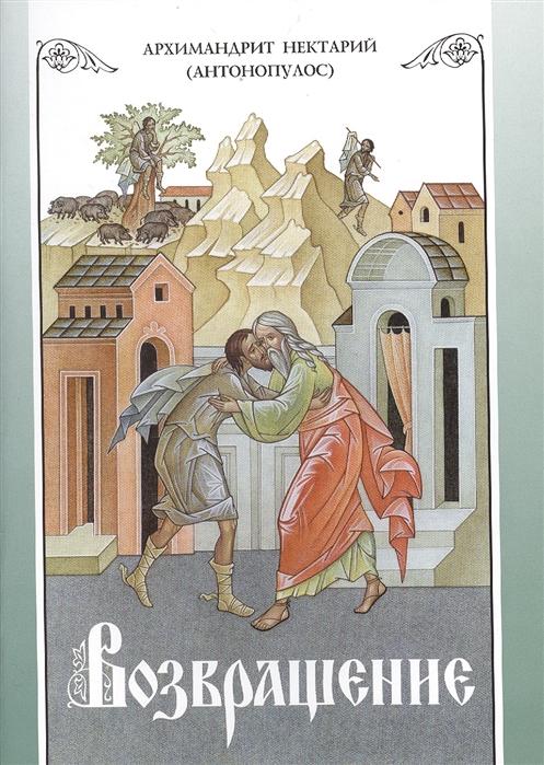 Нектарий (Антонопулос) Возвращение Покаяние и исповедь димитракопулос софоклис нектарий пентапольский святой наших дней