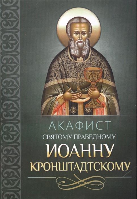 Плюснин А. (ред.) Акафист святому праведному Иоанну Кронштадтскому акафист святому иоанну предтече