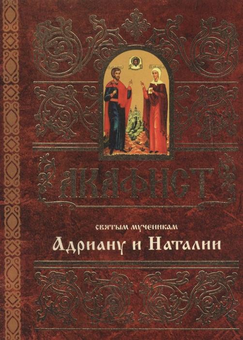 Мосилевич М. (отв. за вып.) Акафист святым мученикам Христовым Адриану и Наталии