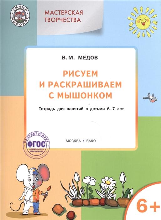 Медов В. Рисуем и раскрашиваем с мышонком Тетрадь для занятий с детьми 6-7 лет медов в готовимся писать рабочая тетрадь для занятий с детьми 6 7 лет