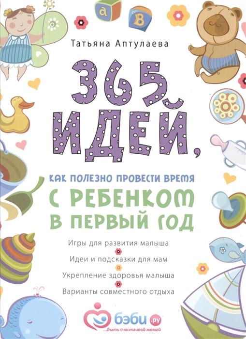 Аптулаева Т. 365 идей как полезно провести время с ребенком в первый год аптулаева т первый год с малышом все что вам нужно знать про его здоровье и уход