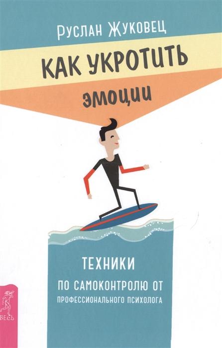 Жуковец Р. Как укротить эмоции Техники по самоконтролю от профессионального психолога
