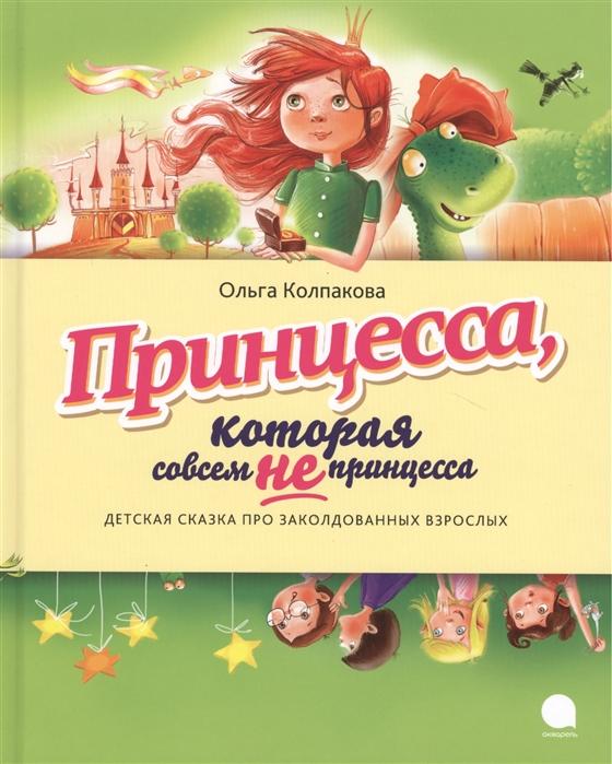 Колпакова О. Принцесса которая совсем не принцесса Детская сказка про заколдованных взрослых детская косметика принцесса видео
