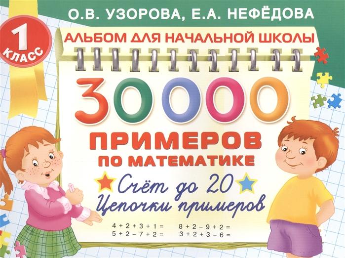 Узорова О., Нефедова Е. 30000 Примеров по математике Счет до 20 Цепочки примеров 1 класс узорова о нефедова е 300 примеров по математике 4 класс время расстояние площадь скорость вес и объем