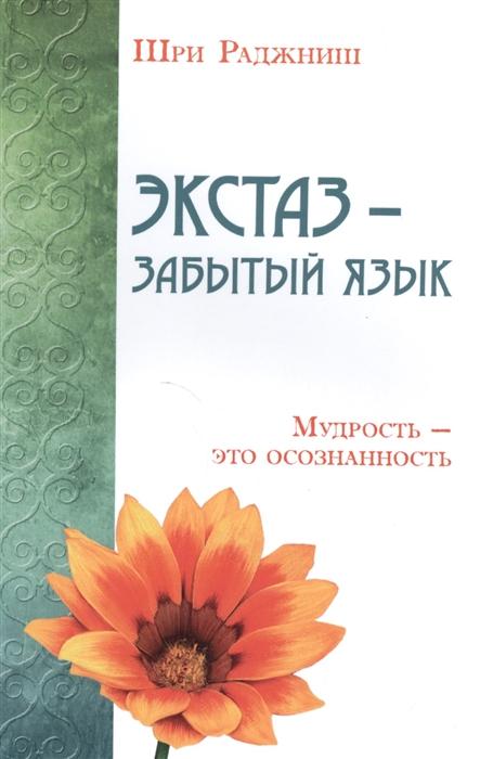 Шри Раджниш Экстаз - забытый язык Мудрость - это осознанность шри раджниш тантрические медитации