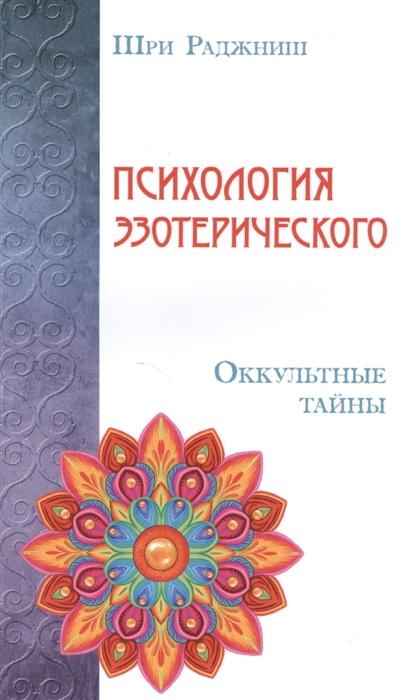 Шри Раджниш Психология эзотерического Оккультные тайны шри раджниш тантрические медитации
