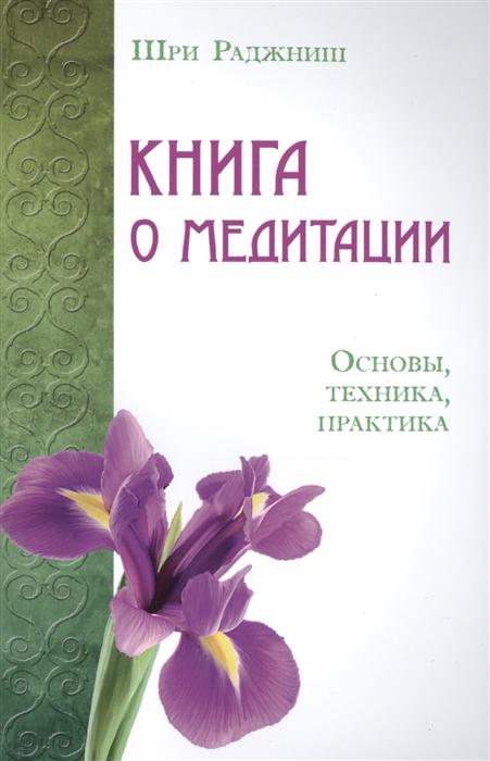 Шри Раджниш Книга о медитации Основы техника практика шри раджниш тантрические медитации