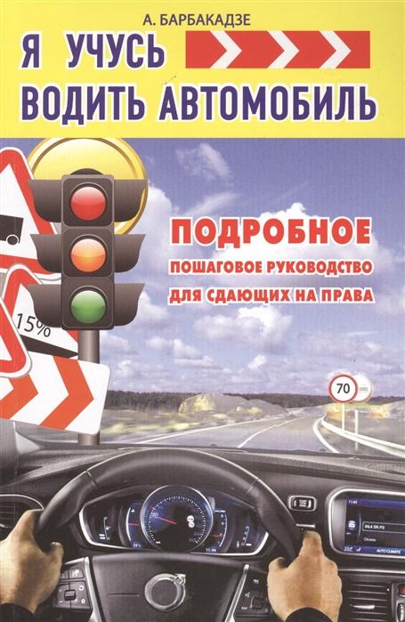 Барбакадзе А. Я учусь водить автомобиль Подробное пошаговое руководство для сдающих на права барбакадзе а книга тренажер как научиться водить автомобиль cd