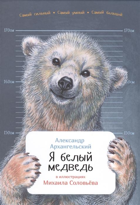 Архангельский А. Я белый медведь александр архангельский михаил соловьев 0 я белый медведь