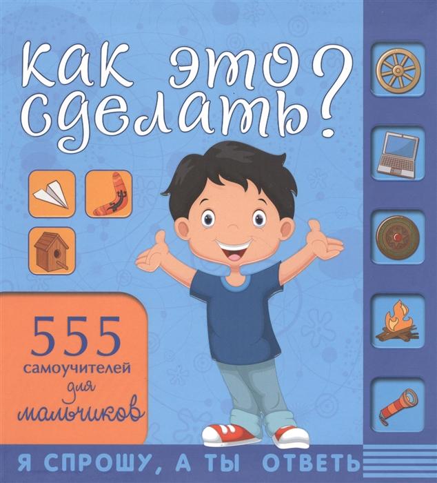 Аниашвили К., Вайткене Л., Зуенок Р. и др. Как это сделать 555 самоучителей для мальчиков цена