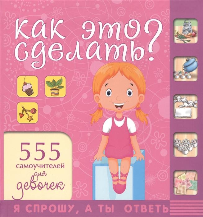 Аниашвили К., Губина В., Елиссеева А. и др. Как это сделать 555 самоучителей для девочек аниашвили к губина в гусев и и др покажи мне как 777 самоучителей в одной книге