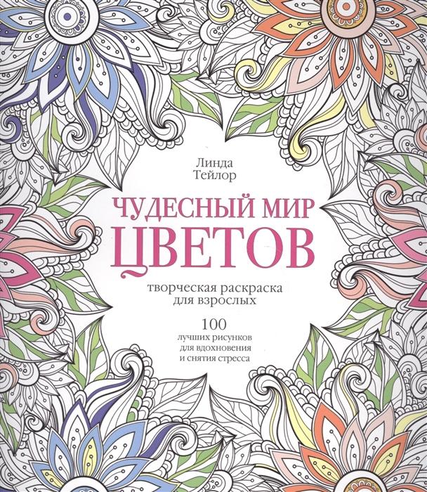 Тейлор Л. Чудесный мир цветов Творческая раскраска для взрослых 100 лучших рисунков для вдохновения и снятия стресса