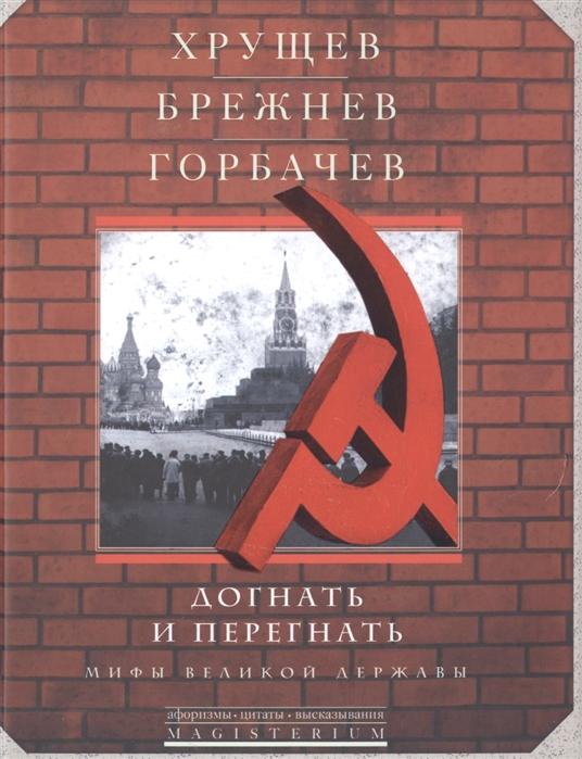 Хрущев Брежнев Горбачев Догнать и перегнать Мифы великой державы
