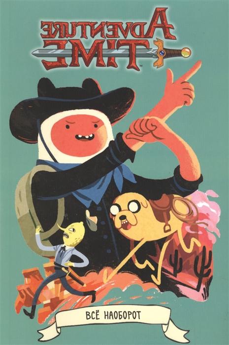 Уорд П. Adventure Time Время приключений Все наоборот уорд п adventure time время приключений с фионной и кейком isbn 9785913393067