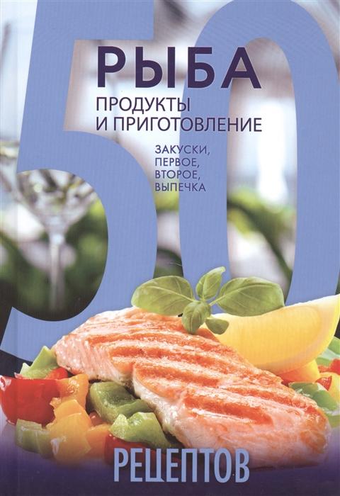 выпечка и приготовление Кутищева Н., Гидаспова А. 50 рецептов Рыба Продукты и приготовление Закуски первое второе выпечка