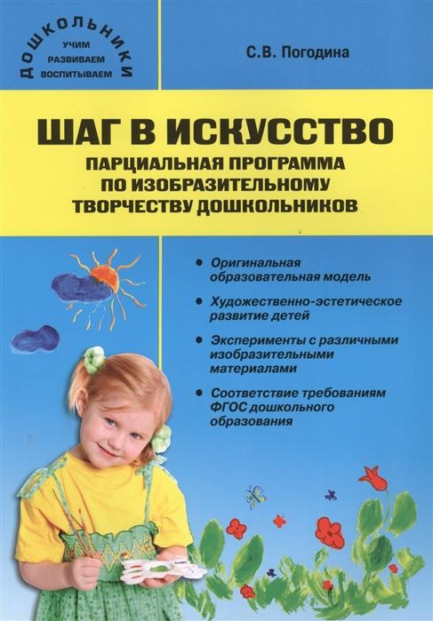 Погодина С. Шаг в искусство Парциальная программа по изобразительному творчеству дошкольников