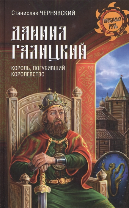 Чернявский С. Даниил Галицкий Король погубивший королевство