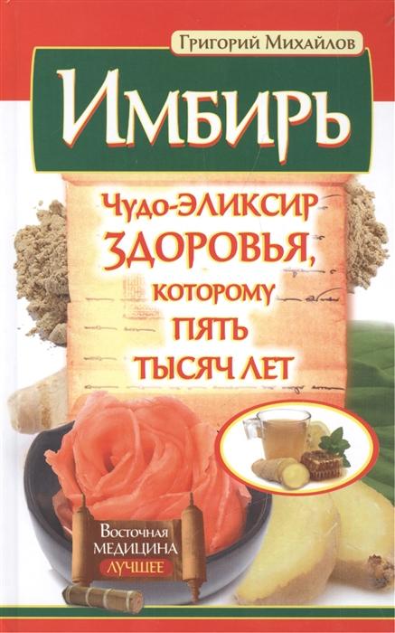 Михайлов Г. Имбирь Чудо-эликсир здоровья которому пять тысяч лет со эликсир купить