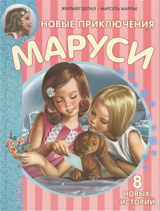 Делаэ Ж., Марлье М. Новые приключения Маруси 8 новых историй марлье м делаэ ж маруся маленькая принцесса