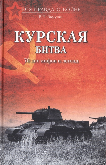 Замулин В. Курская битва 70 лет мифов и легенд