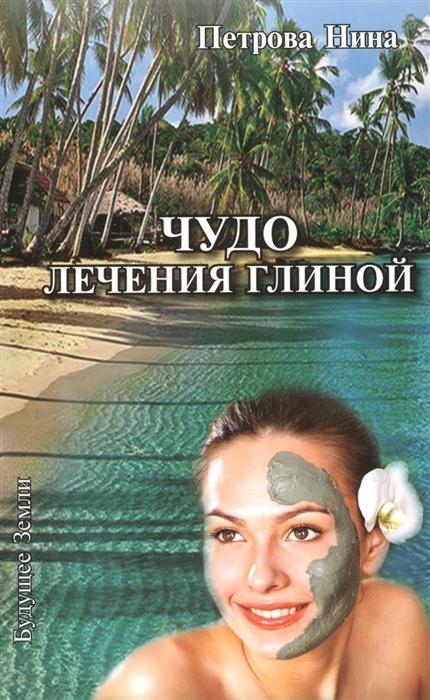 Петрова Н. Чудо лечения глиной менчикова н н чудо глиняное дымковское подарочное исполнение