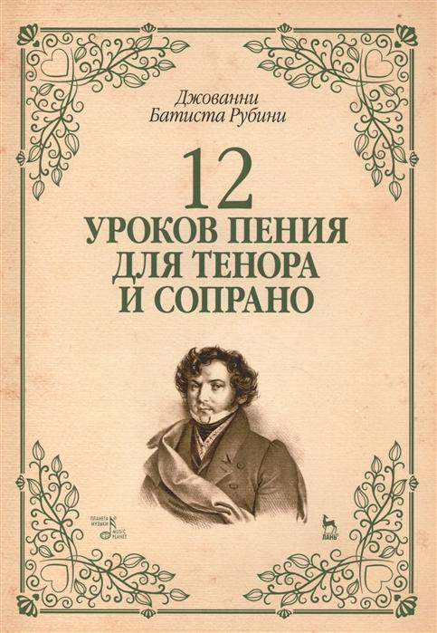 Рубини Дж. 12 уроков пения для тенора и сопрано Учебное пособие