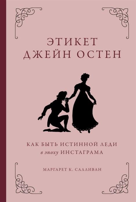 Салливан М. Этикет Джейн Остен Как быть истинной леди в эпоху инстаграмма остен эмилия авантюра леди шелдон