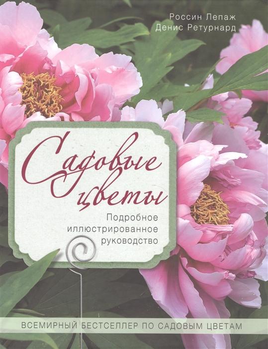 Лепаж Р., Ретурнард Д. Садовые цветы Подробное иллюстрированное руководство