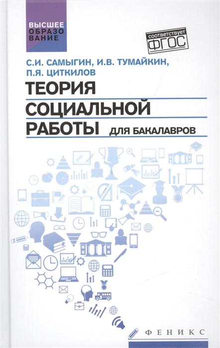 купить Самыгин С., Тумайкин И., Циткилов П. Теория социальной работы для бакалавров Учебник по цене 468 рублей