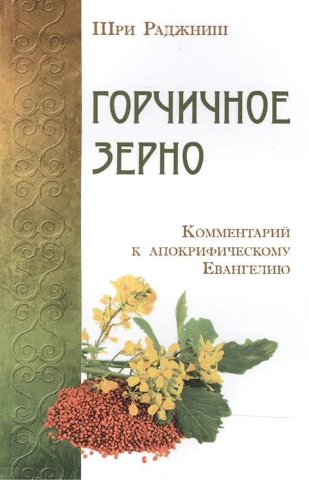 Шри Раджниш Горчичное зерно Комментарий к апокрифическому Евангелию