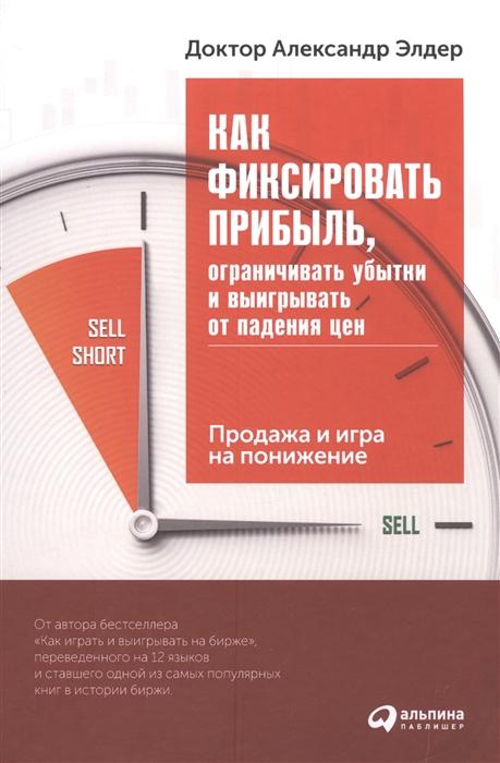 Элдер А. Как фиксировать прибыль ограничивать убытки и выигрывать от падения цен Продажа и игра на понижение