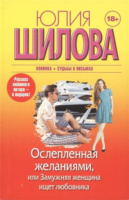 Шилова Ю. Ослепленная желаниями или Замужняя женщина ищет любовника цены