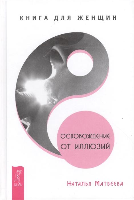Матвеева Н. Освобождение от иллюзий Книга для женщин матвеева н и др исполнение желаний 7 секретов освобождение от иллюзий комплект из 3 книг