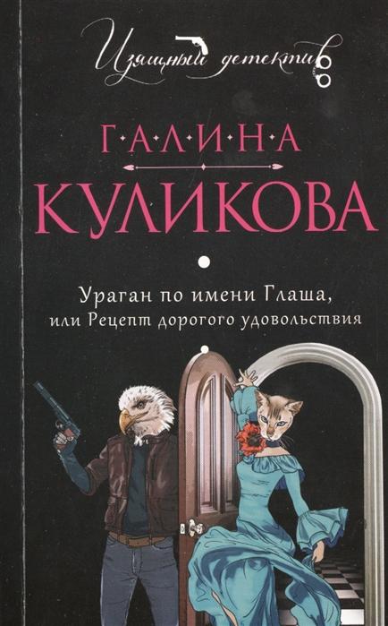 Куликова Г. Ураган по имени Глаша или Рецепт дорогого удовольствия цена в Москве и Питере