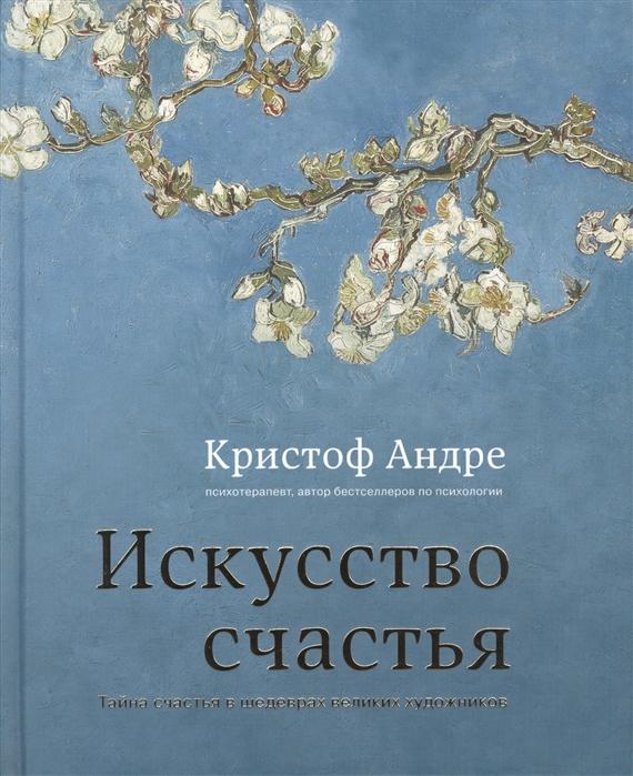 Андре К. Искусство счастья Тайна счастья в шедеврах великих художников