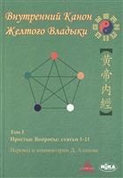 Внутренний Канон Желтого Владыки. Хуан Ди Нэй Цзин. В семи томах. Том I. Простые Вопросы: статьи 1-11