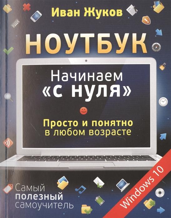 Жуков И. Ноутбук Начинаем с нуля Просто и понятно в любом возрасте Самый полезный самоучитель Windows 10 жуков иван компьютер начинаем с нуля просто и понятно в любом возрасте