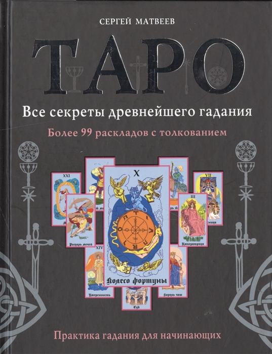 Матвеев С. Таро Все секреты древнейшего гадания Более 99 раскладов с толкованием Практика гадания для начинающих
