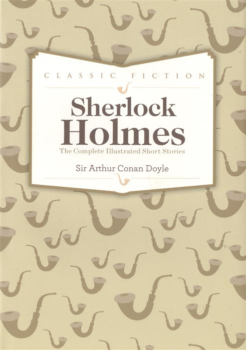 Doyle A. Sherlock Holmes Complete Short Stories doyle a c collected short stories ii the death voyage коллекция рассказов 2 смертельное путешествие на ан