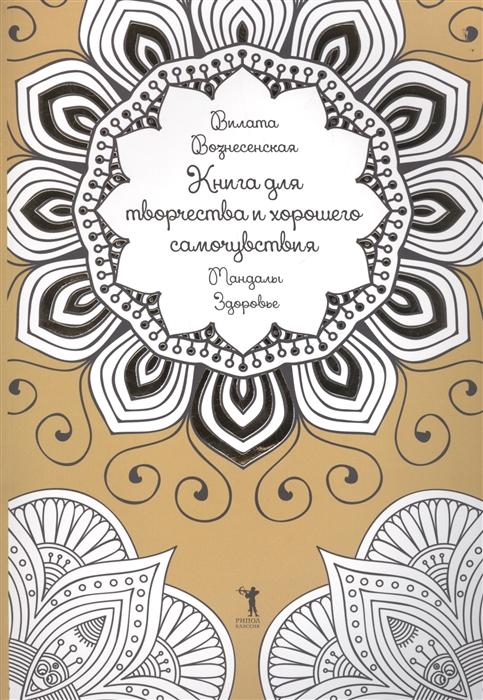 Фото - Вознесенская В. Книга для творчества и хорошего самочувствия Мандалы Здоровье книга для творчества и хорошего самочувствия мандалы здоровье