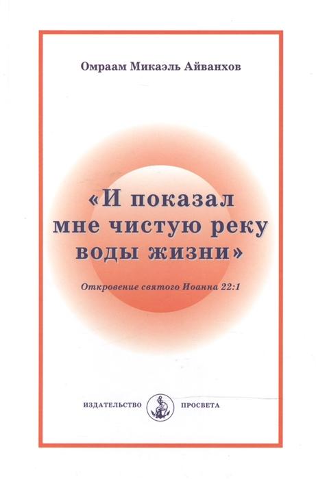 Айванхов О. И показал мне чистую реку воды жизни Откровение святого Иоанна 22 1