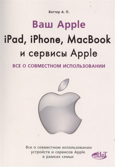 Ваттер А. Ваш Apple iPad iPhone MacBook и сервисы Apple Все о совместном использовании