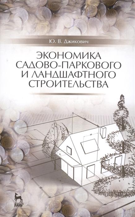 лучшая цена Джикович Ю. Экономика садово-паркового и ландшафтного строительства Учебник