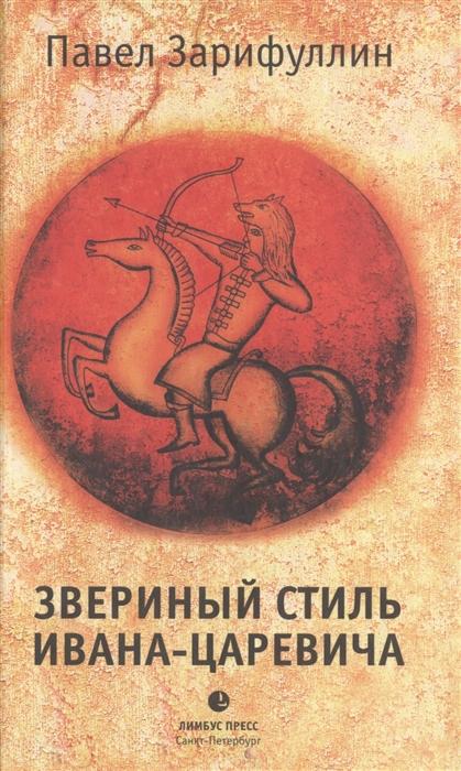 Зарифуллин П. Звериный стиль Ивана-царевича зарифуллин п звериный стиль ивана царевича