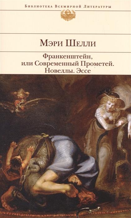 Шелли М. Франкенштейн или Современный Прометей Новеллы Эссе