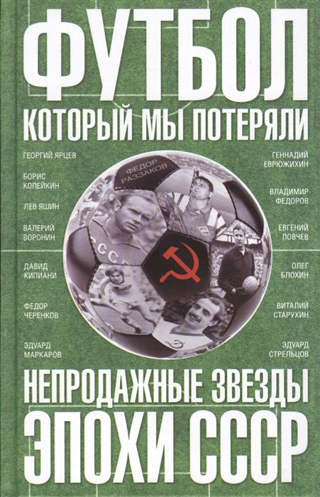 Раззаков Ф. Футбол который мы потеряли Непродажные звезды эпохи СССР союз который мы потеряли